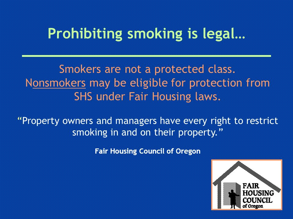 Prohibiting smoking is legal… Smokers are not a protected class. Nonsmokers may be eligible for protection from SHS under Fair Housing laws. Property