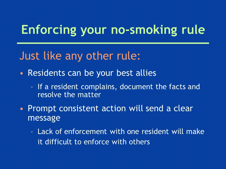 Enforcing your no-smoking rule Just like any other rule: Residents can be your best allies –If a resident complains, document the facts and resolve th