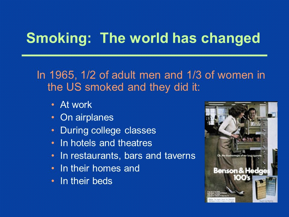 Smoking: The world has changed In 1965, 1/2 of adult men and 1/3 of women in the US smoked and they did it: At work On airplanes During college classe