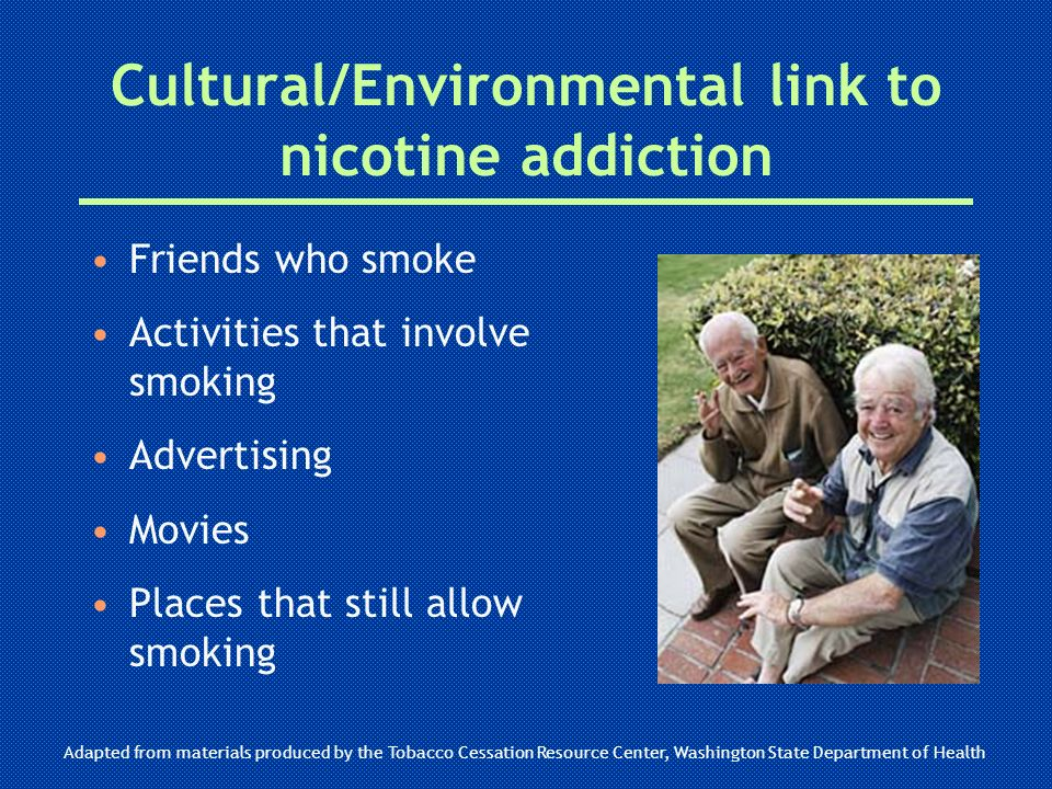 Cultural/Environmental link to nicotine addiction Friends who smoke Activities that involve smoking Advertising Movies Places that still allow smoking