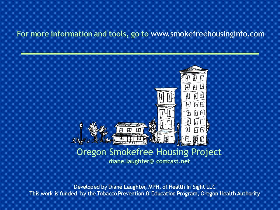 Oregon Smokefree Housing Project diane.laughter@ comcast.net Developed by Diane Laughter, MPH, of Health In Sight LLC This work is funded by the Tobac
