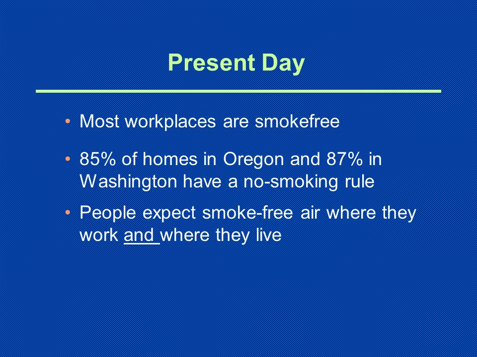 Present Day Most workplaces are smokefree 85% of homes in Oregon and 87% in Washington have a no-smoking rule People expect smoke-free air where they