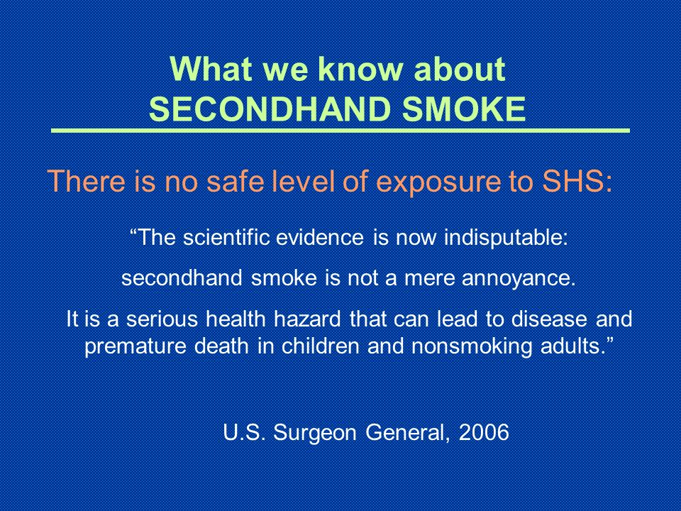 What we know about SECONDHAND SMOKE There is no safe level of exposure to SHS: The scientific evidence is now indisputable: secondhand smoke is not a