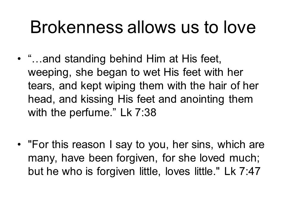 Brokenness allows us to love …and standing behind Him at His feet, weeping, she began to wet His feet with her tears, and kept wiping them with the ha