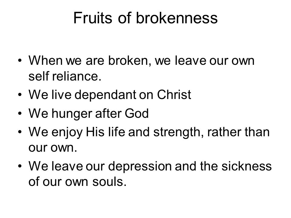 Fruits of brokenness When we are broken, we leave our own self reliance. We live dependant on Christ We hunger after God We enjoy His life and strengt