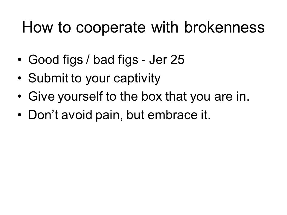 How to cooperate with brokenness Good figs / bad figs - Jer 25 Submit to your captivity Give yourself to the box that you are in. Dont avoid pain, but