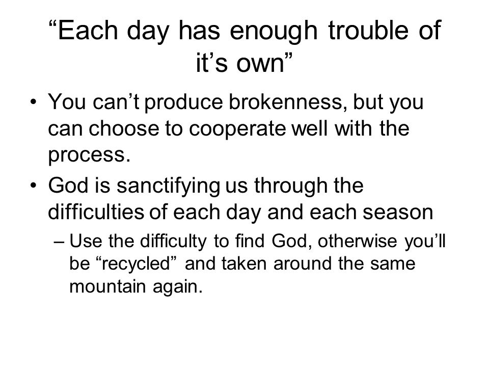 Each day has enough trouble of its own You cant produce brokenness, but you can choose to cooperate well with the process. God is sanctifying us throu