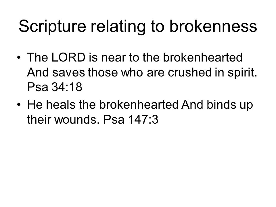 Scripture relating to brokenness because your heart was tender and you humbled yourself before the LORD when you heard what I spoke against this place and against its inhabitants that they should become a desolation and a curse, and you have torn your clothes and wept before Me, I truly have heard you, declares the LORD.