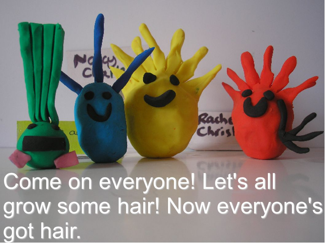 Come on everyone! Let s all grow some hair! Now everyone s got hair.