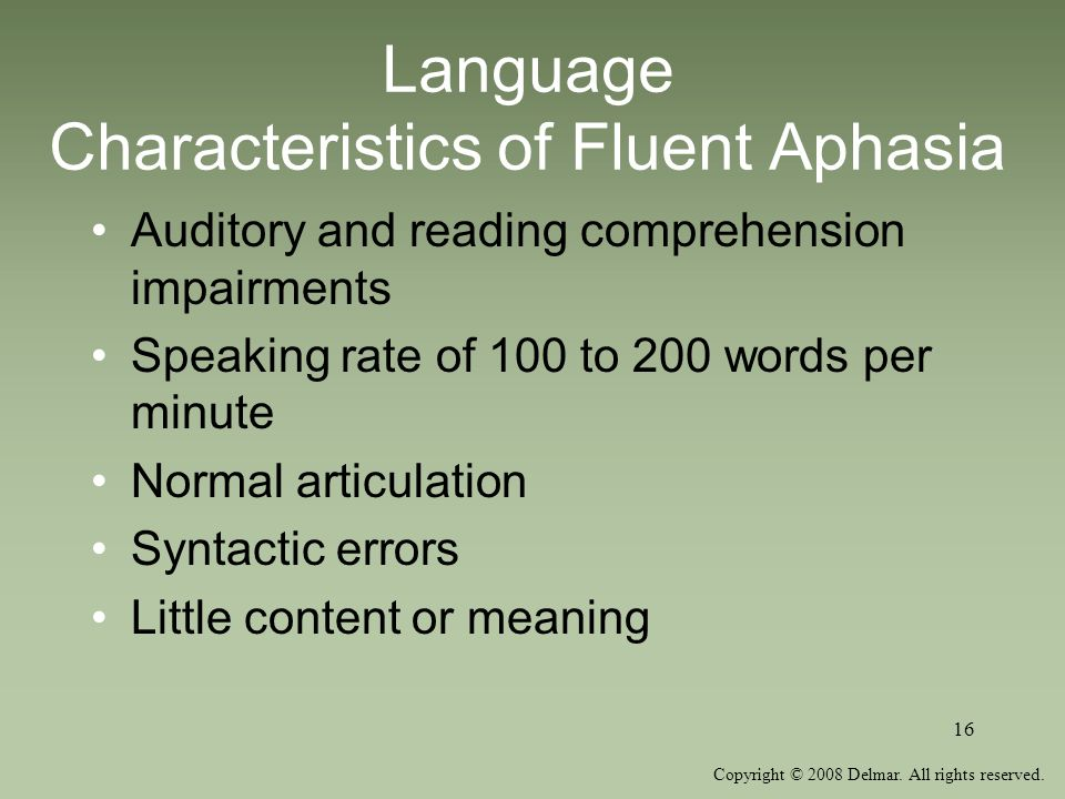 Copyright © 2008 Delmar. All rights reserved. 16 Language Characteristics of Fluent Aphasia Auditory and reading comprehension impairments Speaking ra