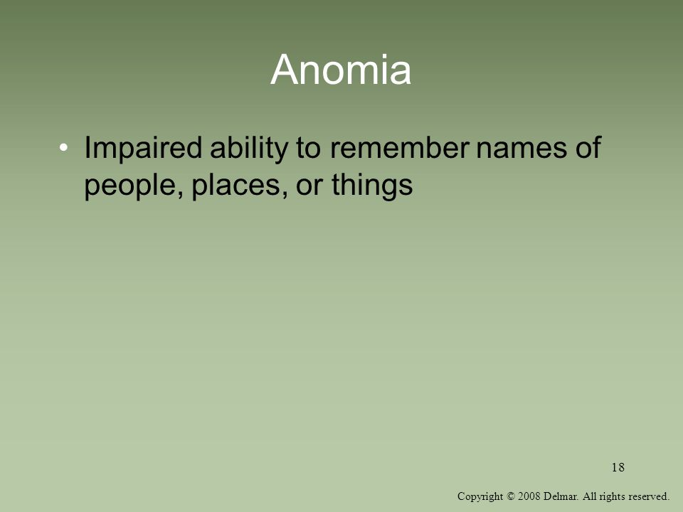 Copyright © 2008 Delmar. All rights reserved. 18 Anomia Impaired ability to remember names of people, places, or things