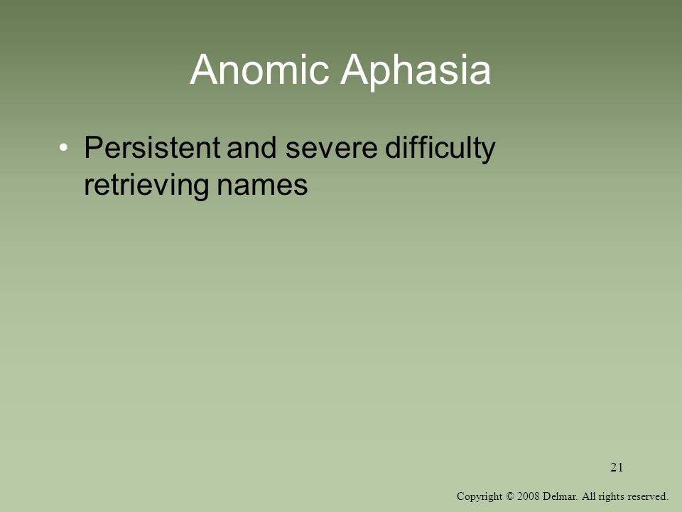 Copyright © 2008 Delmar. All rights reserved. 21 Anomic Aphasia Persistent and severe difficulty retrieving names