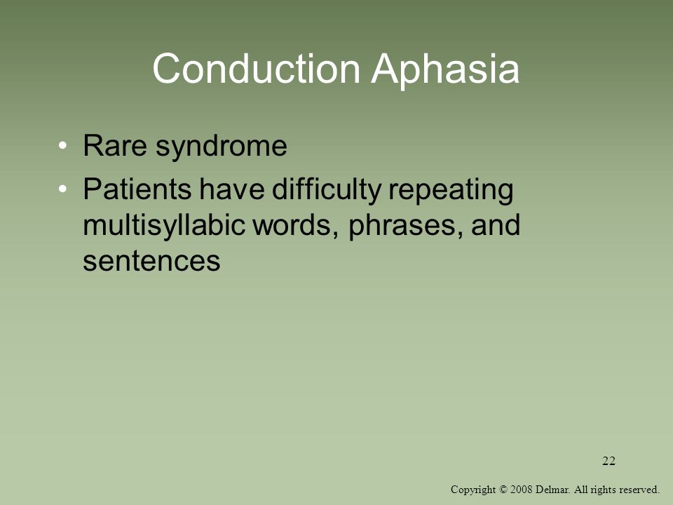 Copyright © 2008 Delmar. All rights reserved. 22 Conduction Aphasia Rare syndrome Patients have difficulty repeating multisyllabic words, phrases, and