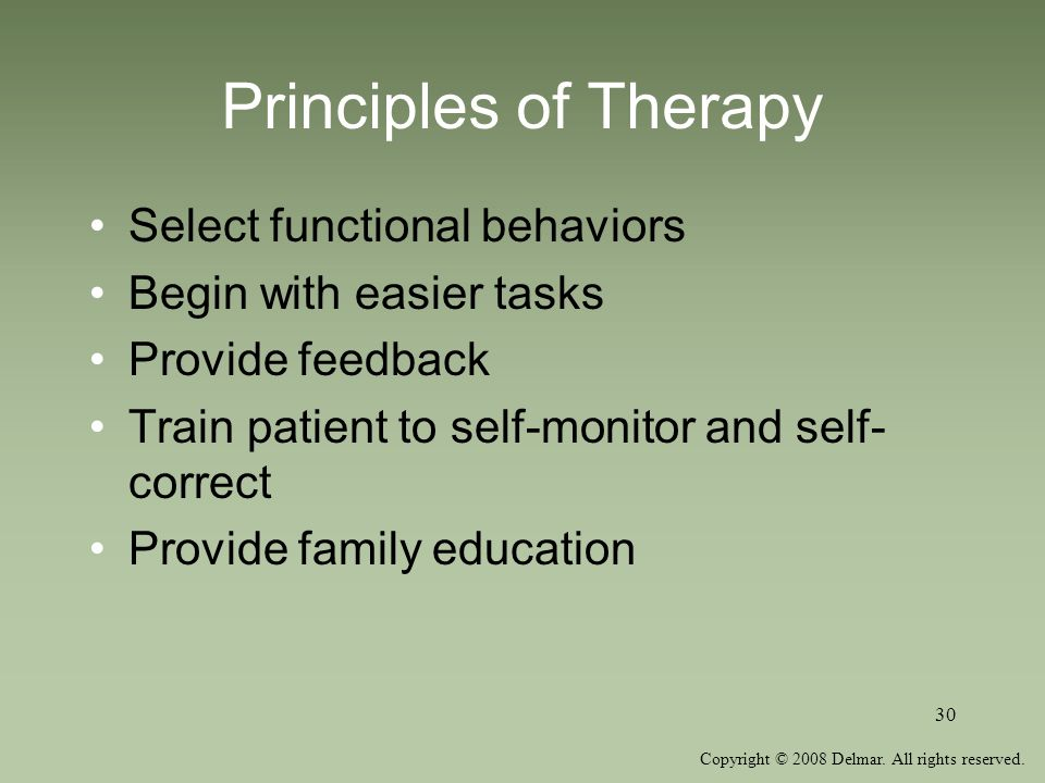 Copyright © 2008 Delmar. All rights reserved. 30 Principles of Therapy Select functional behaviors Begin with easier tasks Provide feedback Train pati