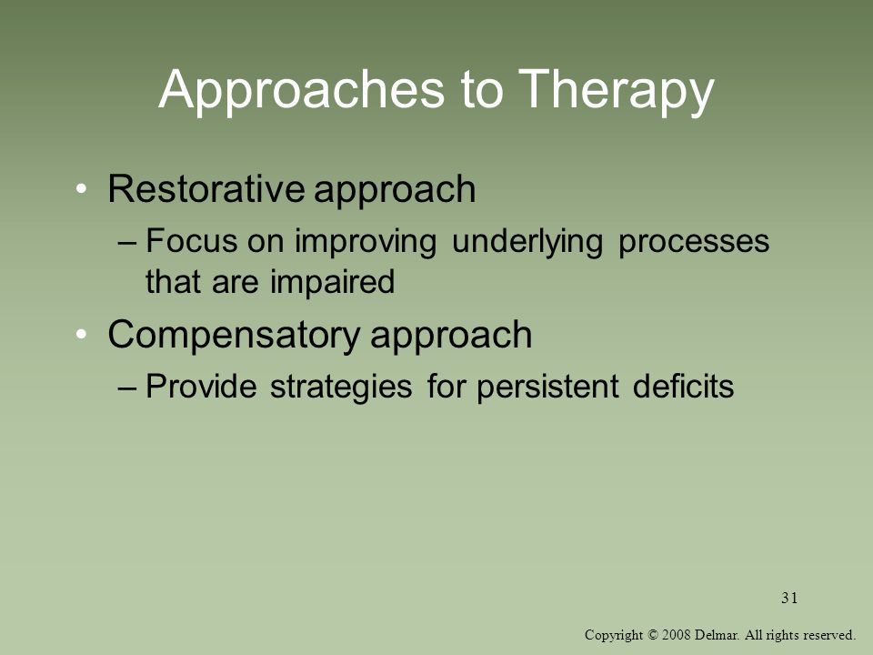 Copyright © 2008 Delmar. All rights reserved. 31 Approaches to Therapy Restorative approach –Focus on improving underlying processes that are impaired
