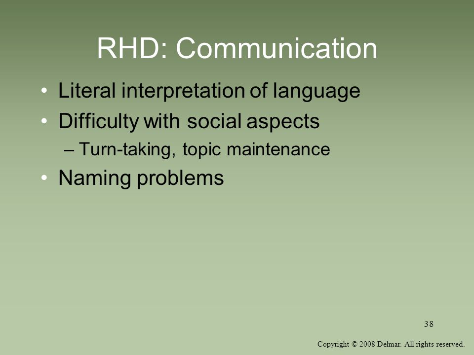 Copyright © 2008 Delmar. All rights reserved. 38 RHD: Communication Literal interpretation of language Difficulty with social aspects –Turn-taking, to