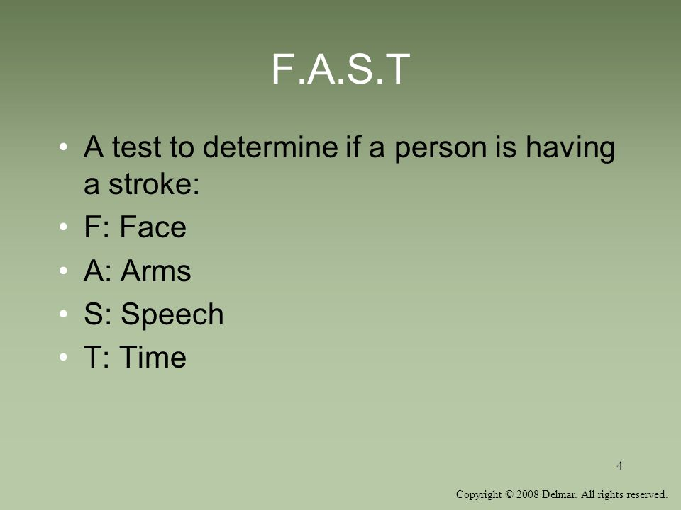 Copyright © 2008 Delmar. All rights reserved. 4 F.A.S.T A test to determine if a person is having a stroke: F: Face A: Arms S: Speech T: Time
