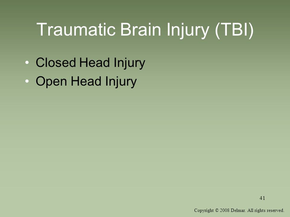 Copyright © 2008 Delmar. All rights reserved. 41 Traumatic Brain Injury (TBI) Closed Head Injury Open Head Injury