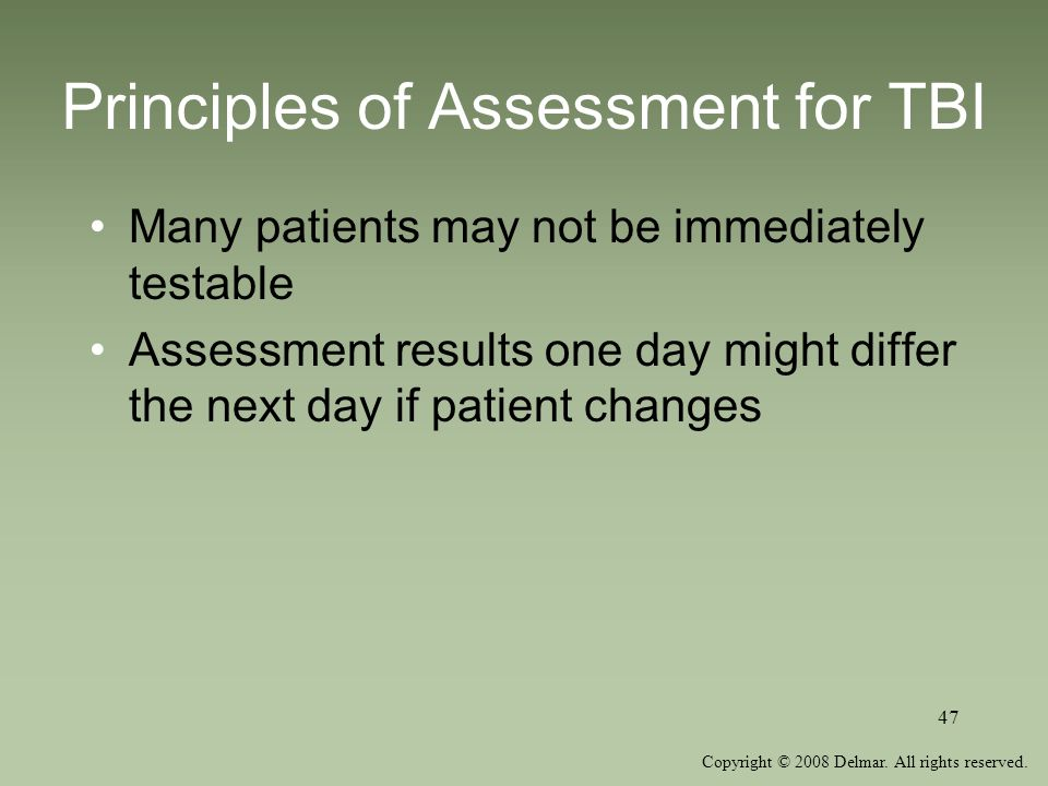 Copyright © 2008 Delmar. All rights reserved. 47 Principles of Assessment for TBI Many patients may not be immediately testable Assessment results one