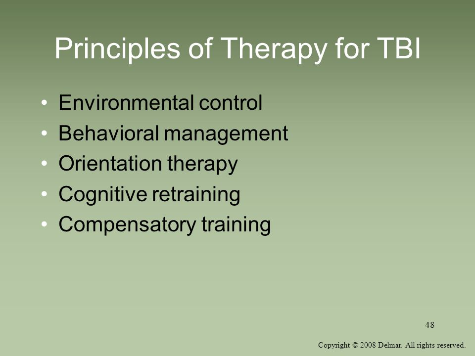 Copyright © 2008 Delmar. All rights reserved. 48 Principles of Therapy for TBI Environmental control Behavioral management Orientation therapy Cogniti