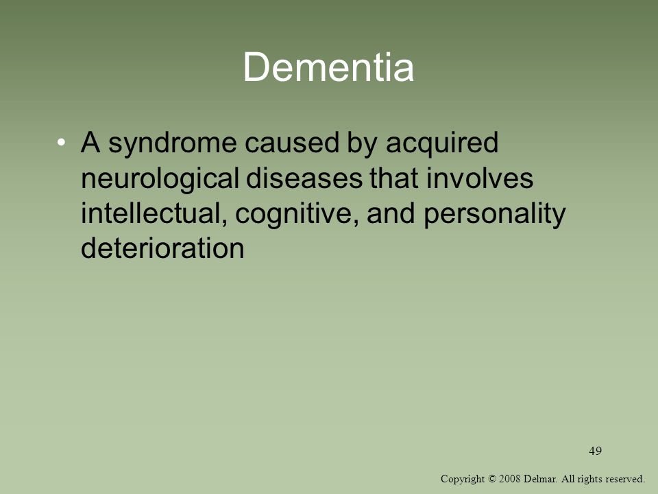 Copyright © 2008 Delmar. All rights reserved. 49 Dementia A syndrome caused by acquired neurological diseases that involves intellectual, cognitive, a