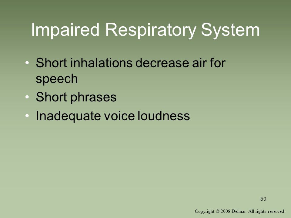 Copyright © 2008 Delmar. All rights reserved. 60 Impaired Respiratory System Short inhalations decrease air for speech Short phrases Inadequate voice