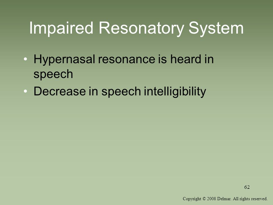 Copyright © 2008 Delmar. All rights reserved. 62 Impaired Resonatory System Hypernasal resonance is heard in speech Decrease in speech intelligibility