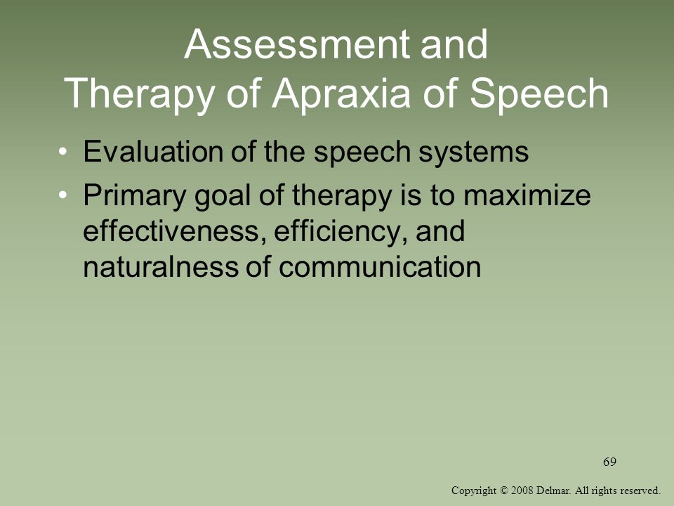 Copyright © 2008 Delmar. All rights reserved. 69 Assessment and Therapy of Apraxia of Speech Evaluation of the speech systems Primary goal of therapy