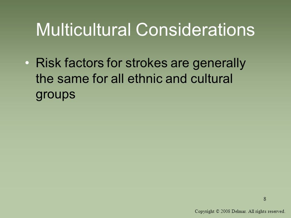 Copyright © 2008 Delmar. All rights reserved. 8 Multicultural Considerations Risk factors for strokes are generally the same for all ethnic and cultur