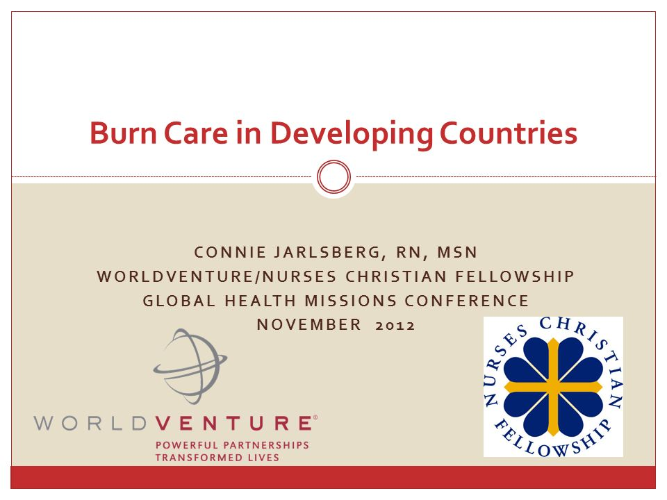 CONNIE JARLSBERG, RN, MSN WORLDVENTURE/NURSES CHRISTIAN FELLOWSHIP GLOBAL HEALTH MISSIONS CONFERENCE NOVEMBER 2012 Burn Care in Developing Countries