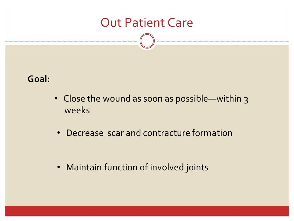 Out Patient Care Goal: Close the wound as soon as possiblewithin 3 weeks Decrease scar and contracture formation Maintain function of involved joints