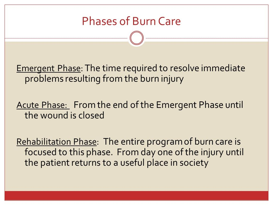 Phases of Burn Care Emergent Phase: The time required to resolve immediate problems resulting from the burn injury Acute Phase: From the end of the Em