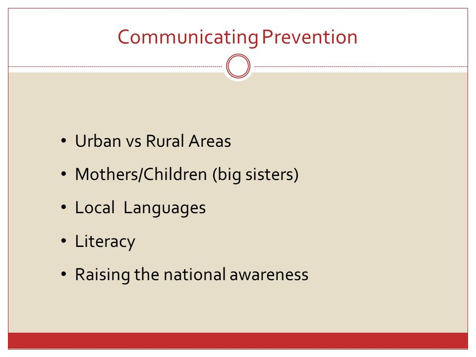 Communicating Prevention Urban vs Rural Areas Mothers/Children (big sisters) Local Languages Literacy Raising the national awareness