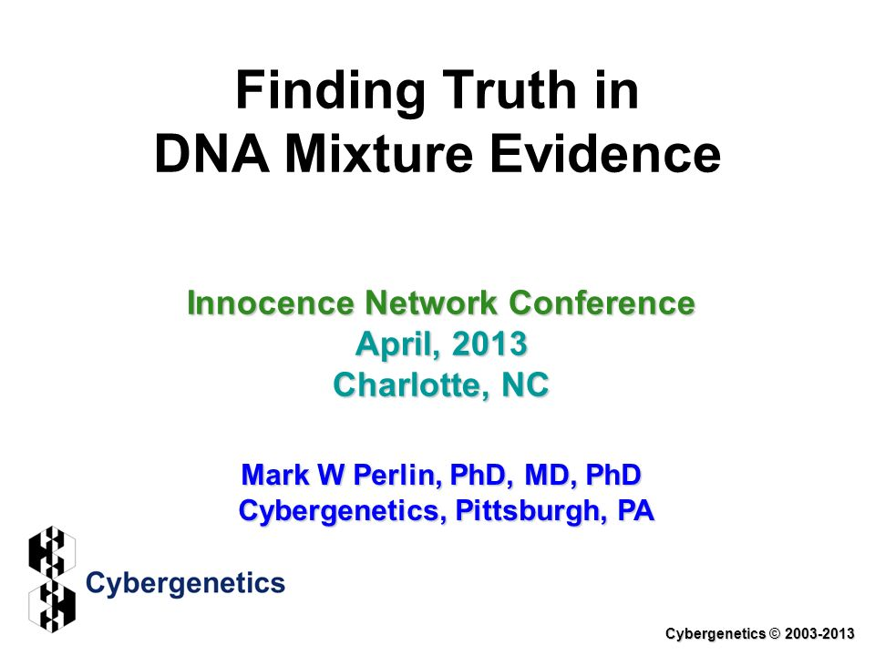 Finding Truth in DNA Mixture Evidence Innocence Network Conference April, 2013 Charlotte, NC Mark W Perlin, PhD, MD, PhD Cybergenetics, Pittsburgh, PA Cybergenetics © 2003-2013