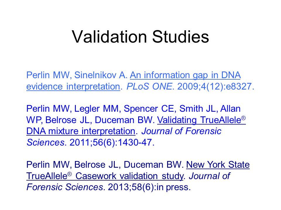 Validation Studies Perlin MW, Sinelnikov A. An information gap in DNA evidence interpretation. PLoS ONE. 2009;4(12):e8327. Perlin MW, Legler MM, Spenc