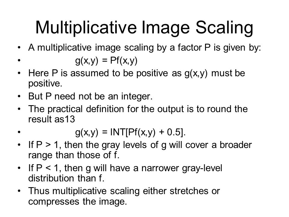 Multiplicative Image Scaling A multiplicative image scaling by a factor P is given by: g(x,y) = Pf(x,y) Here P is assumed to be positive as g(x,y) mus