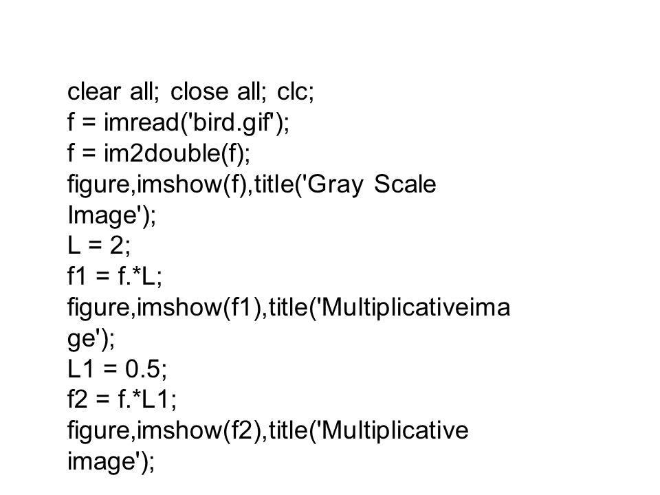 clear all; close all; clc; f = imread('bird.gif'); f = im2double(f); figure,imshow(f),title('Gray Scale Image'); L = 2; f1 = f.*L; figure,imshow(f1),t
