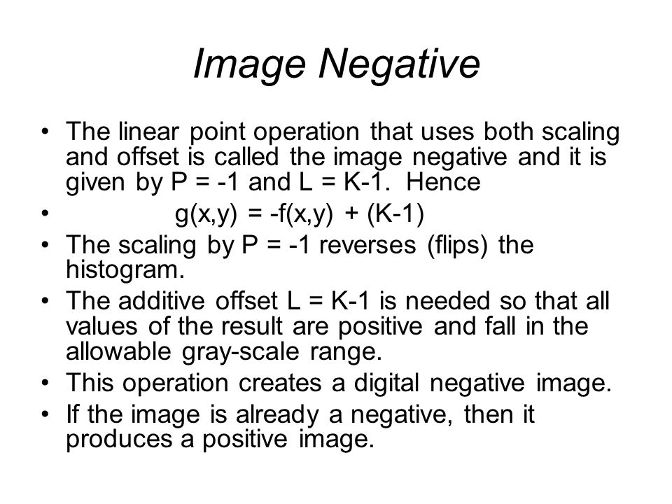 Image Negative The linear point operation that uses both scaling and offset is called the image negative and it is given by P = -1 and L = K-1. Hence