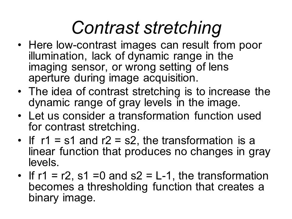 Contrast stretching Here low-contrast images can result from poor illumination, lack of dynamic range in the imaging sensor, or wrong setting of lens