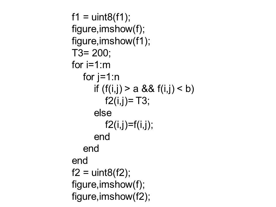 f1 = uint8(f1); figure,imshow(f); figure,imshow(f1); T3= 200; for i=1:m for j=1:n if (f(i,j) > a && f(i,j) < b) f2(i,j)= T3; else f2(i,j)=f(i,j); end