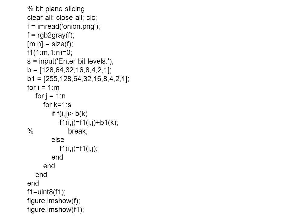 % bit plane slicing clear all; close all; clc; f = imread('onion.png'); f = rgb2gray(f); [m n] = size(f); f1(1:m,1:n)=0; s = input('Enter bit levels:'