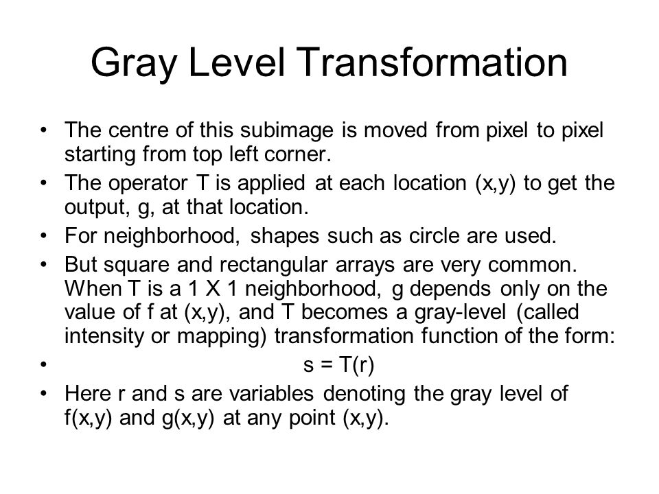Gray Level Transformation The centre of this subimage is moved from pixel to pixel starting from top left corner. The operator T is applied at each lo