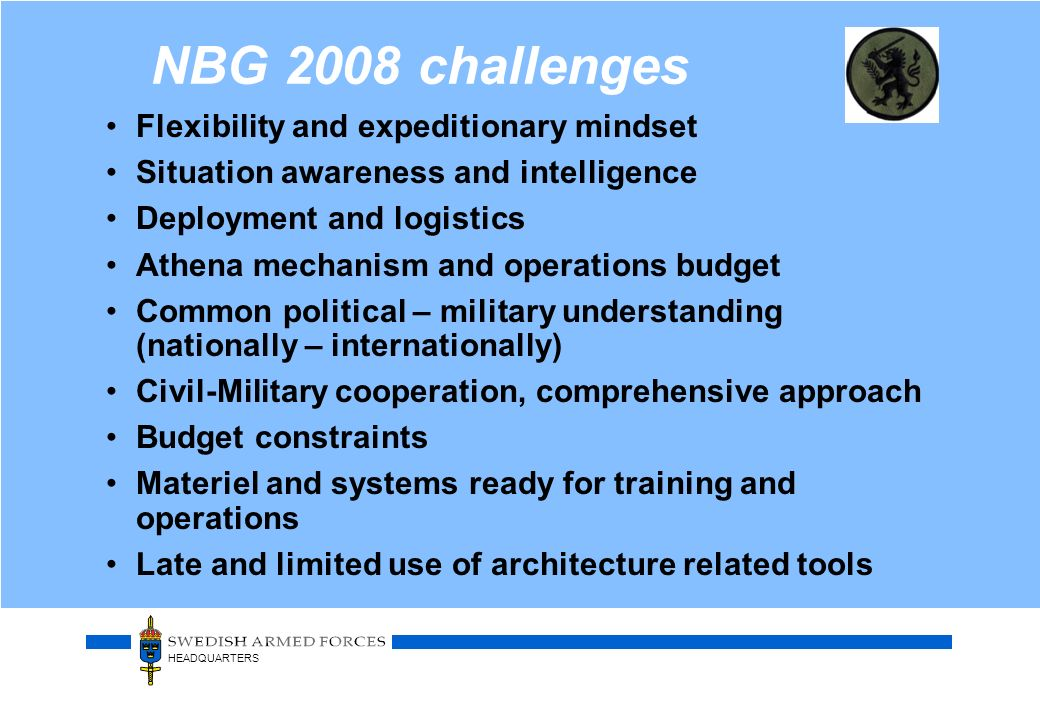 HEADQUARTERS NBG 2008 challenges Flexibility and expeditionary mindset Situation awareness and intelligence Deployment and logistics Athena mechanism