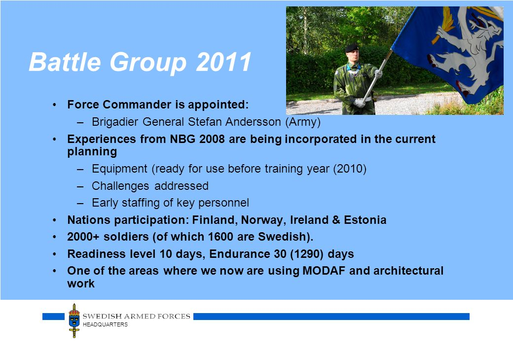 HEADQUARTERS Battle Group 2011 Force Commander is appointed: –Brigadier General Stefan Andersson (Army) Experiences from NBG 2008 are being incorporat