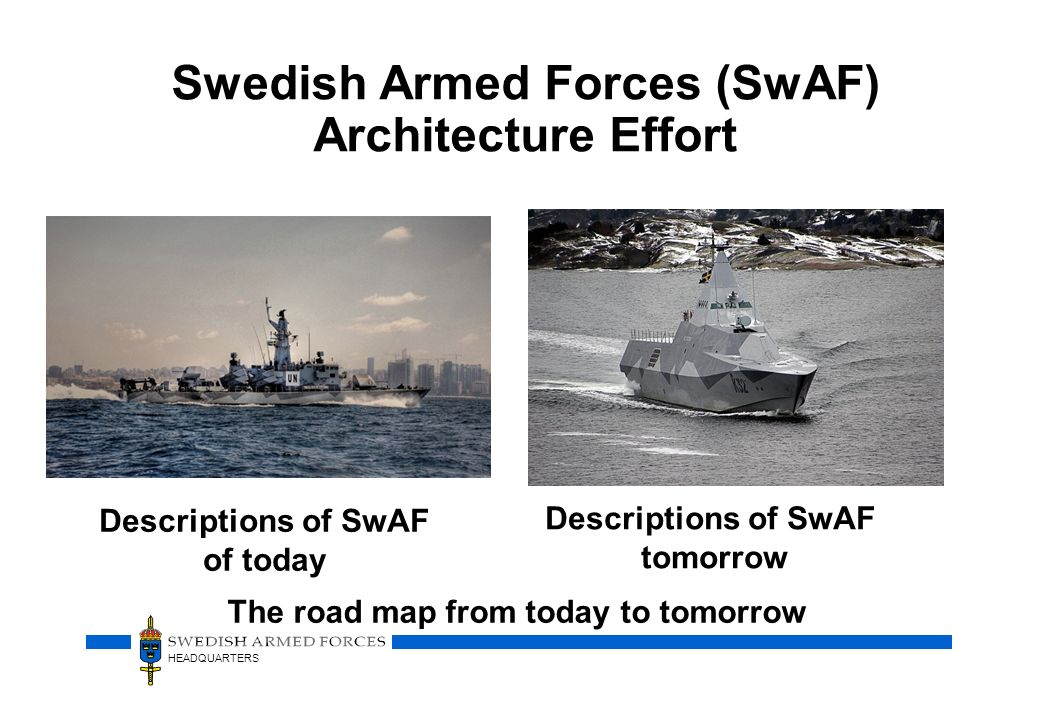 HEADQUARTERS Swedish Armed Forces (SwAF) Architecture Effort Descriptions of SwAF of today Descriptions of SwAF tomorrow The road map from today to to