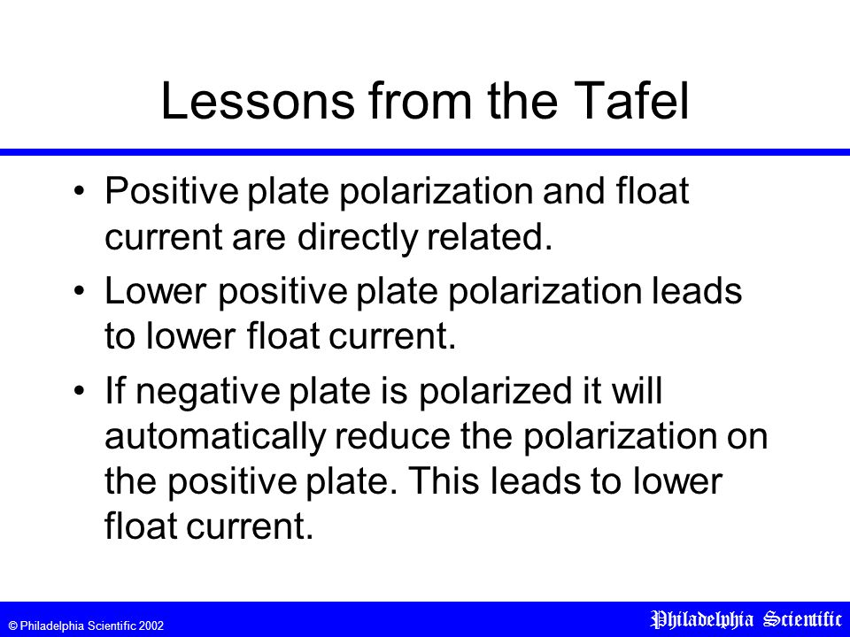 © Philadelphia Scientific 2002 Philadelphia Scientific Lessons from the Tafel Positive plate polarization and float current are directly related. Lowe