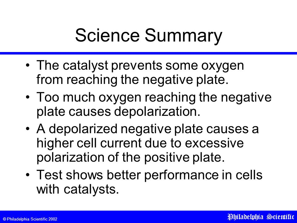 © Philadelphia Scientific 2002 Philadelphia Scientific Science Summary The catalyst prevents some oxygen from reaching the negative plate.