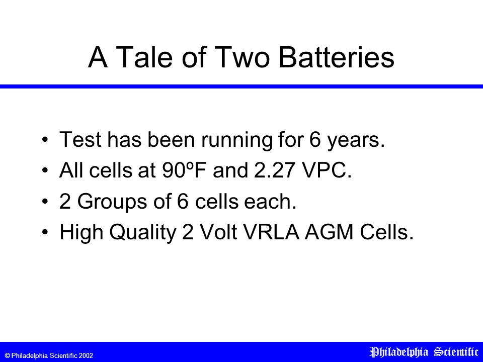 © Philadelphia Scientific 2002 Philadelphia Scientific A Tale of Two Batteries Test has been running for 6 years.