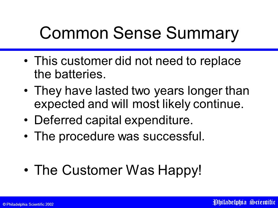 © Philadelphia Scientific 2002 Philadelphia Scientific Common Sense Summary This customer did not need to replace the batteries. They have lasted two