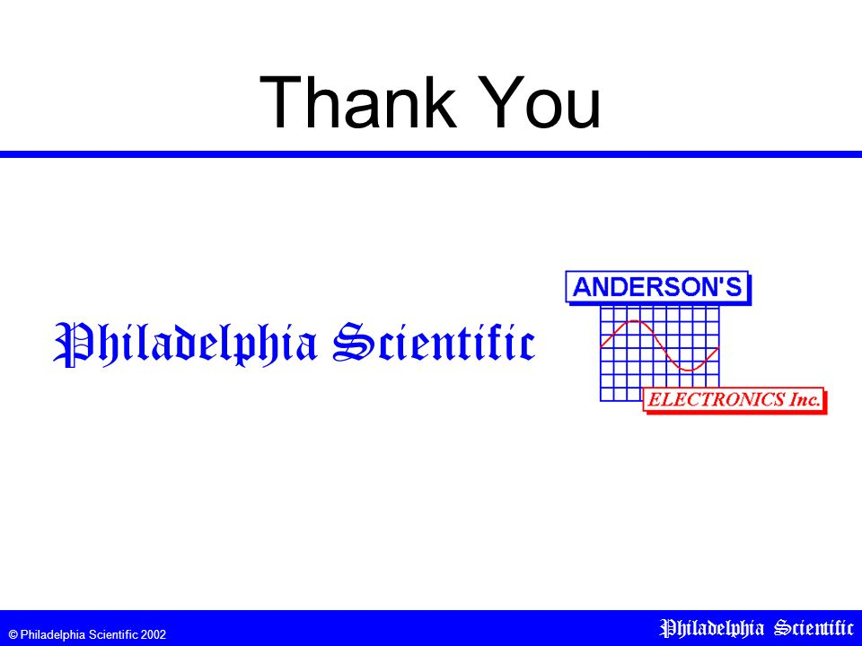 © Philadelphia Scientific 2002 Philadelphia Scientific Thank You Philadelphia Scientific